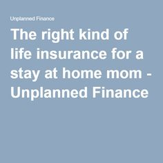 The right kind of life insurance for a stay at home mom - Unplanned Finance Whole Life Insurance, Stay At Home Mom, Finance, Economics
