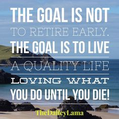 The goal is not to retire early... #entrepreneur #success #lifetips ... #businesstips #inspiration #motivation #TheDalleyLama