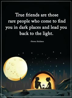 True Friends Quotes True Friends are those rare people who come to find you in dark places and lead you back to the light.