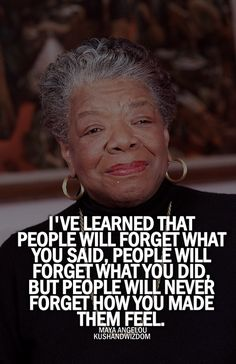 """""""I've learned that people will forget what you said, people will forget what you did, but people will never forget how you made them feel."""" Maya Angelou    So true. #inspiration #wisdom"""