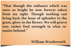 """""""That though the radiance which was once so bright be now forever taken from my sight. Though nothing can bring back the hour of splendour in the grass, glory in the flower. We will grieve not; rather find strength in what remains behind."""" – William Wordsworth"""