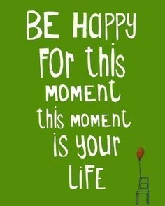 """Be happy for this moment this moment is your life."" ♥"