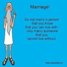 always said that that is the only reason anyone should ever get married.....