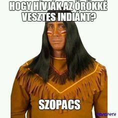 Hogy hívák az örökké vesztes Indiánt? Szopacs Vicces képek #humor #vicces #vicceskep #vicceskepek #humoros #vicc #humorosvideo #viccesoldal #poen #bikuci