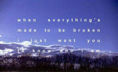 When everythings  meant to be broken, i just want you to know who I am.