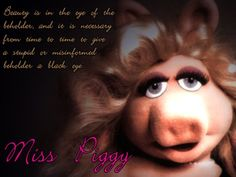Absolutely true Miss Piggy! :-)
