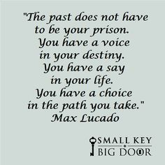 """""""The past does not have to be your prison. You have a voice in your destiny. You have a say in your life. You have a choice in the path you take."""" Max Lucado"""