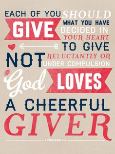 "So cheerfully I will give...Because I know when I give to God, He will give back to me! ""Bring your tithes and offerings into the storehouse, and see that I do not open the windows of heaven and pour out a blessing so great that you will not even be able to contain it!""     and THAT'S a PROMISE!"