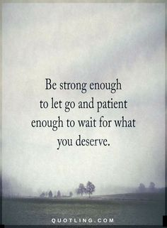 Quotes Be strong enough to let go and patient enough to wait for what you deserve.