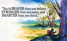 """""""You're braver than you believe, stronger than you seem, and smarter than you think."""""""
