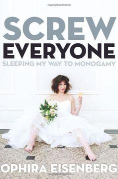 Screw Everyone: Sleeping My Way to Monogamy