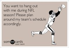 Free and Funny Sports Ecard: You want to hang out with me during NFL season? Please plan around my team's schedule accordingly. Create and send your own custom Sports ecard. But Football, Packers Football, Football Baby, Football Humor, Football Shirts, College Football, Football Sayings, Football Rules, Soccer Humor