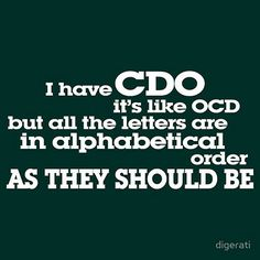 """""""I have CDO. It's like OCD but all the letters are in alphabetical order as they should be.""""  And no, sadly, this does not apply to me."""