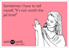 Sometimes I have to tell myself, 'It's not worth the jail time!'