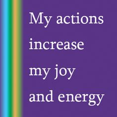 """My actions increase my joy and energy"" is my affirmation for today."