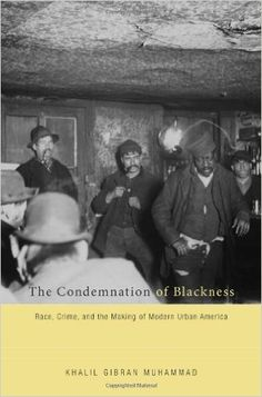 The Condemnation of Blackness: Race, Crime, and the Making of Modern Urban America: Khalil Gibran Muhammad: 9780674062115: Amazon.com: Books