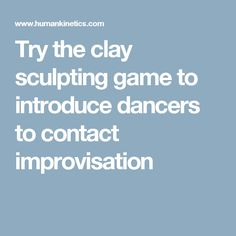 Try the clay sculpting game to introduce dancers to contact improvisation