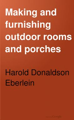 FREE DOWNLOAD  Making and Furnishing Outdoor Rooms and Porches by Harold Donaldson Eberlein. McBride, Nast & Co. (1913) 61 pages.