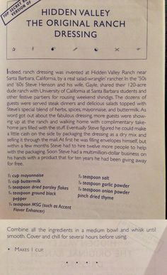 Hidden Valley Ranch Dressing From:Top Secret Recipes Unlocked By Todd Wilbur. - Just FYI, Ranch dressing wasn't invented by these people. It was called buttermilk dressing and they just branded it. Old Recipes, Vintage Recipes, Cooking Recipes, Retro Recipes, Blender Recipes, Yummy Recipes, Crockpot Recipes, Homemade Seasonings, Homemade Sauce