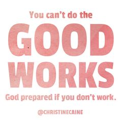 You can't do the good works God prepared for you if you don't work.