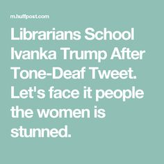Librarians School Ivanka Trump After Tone-Deaf Tweet. Let's face it people the women is stunned.