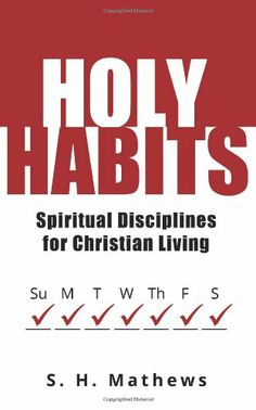 Holy Habits: Spiritual Disciplines for Christian Living by S H Mathews,http://www.amazon.com/dp/0692206450/ref=cm_sw_r_pi_dp_Xkrwtb005F8G8TY0