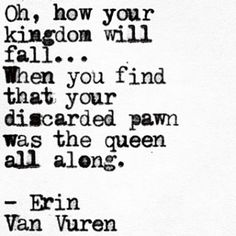 Oh how your kingdom will fall... When you find that your discarded pawn was the queen all along.