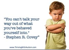 """""""You can't talk your way out of what you've behaved yourself into."""" - Stephen R. Covey"""