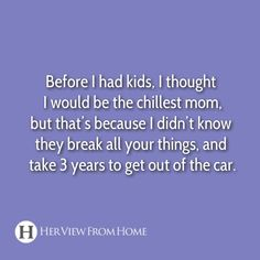 Lol! They don't break things, but K does take 3 years to get out of the car!
