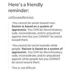 You can be racist towards white people (or anyone) and sexist towards men (or anyone). Racism/sexism is wrong, no matter who does it or against who it is. Believe, Anti Racism, Intersectional Feminism, Women Rights, Patriarchy, Equal Rights, Faith In Humanity, Tumblr Art, Oppression