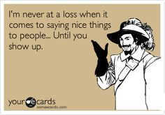 I'm never at a loss when it comes to saying nice things to people... until you show up.