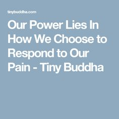Our Power Lies In How We Choose to Respond to Our Pain - Tiny Buddha