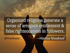 "https://flic.kr/p/PEVgNq | Organized Religions | ""Organized religions generate a sense of arrogant entitlement & false righteousness in followers."" — Martha Woodroof  | atheist, atheism, antitheist, antitheism, humanist, humanism, agnostic, agnosticism, skeptic, skepticism, rationalist, rationalism, freethinker, free thinking, reason, FSM, religion, christianity, god"