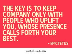 Epictetus+picture+quote+-+The+key+is+to+keep+company+only+with+people+who+uplift+you,+whose+presence..+-+Motivational+quote