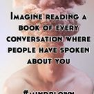 Imagine reading a book of every conversation where people have spoken about you #mindblown
