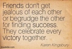 Friends don't get jealous of each other or begrudge the other for finding success. They celebrate every victory together. - Karen Kingsbury #timeless #quotes