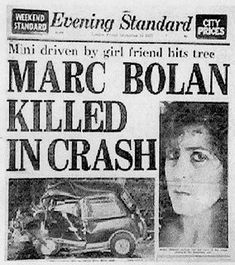 T-Rex star Marc Bolan died, aged 29, in a car crash in west London in the early hours of a September morning in 1977. His girlfriend Gloria Jones was driving him home from a night in Mayfair when her purple Mini smashed into a tree by the side of the road. Even today, flowers are still placed to mark the spot.