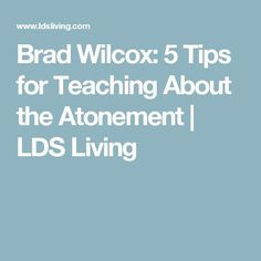 Brad Wilcox: 5 Tips for Teaching About the Atonement | LDS Living