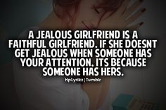 a jealous girlfriend is a faithful girlfriend. if she doesn't get jealous when someone has your attention, it's because someone else has hers.