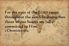 For the eyes of the LORD range throughout the earth to strengthen those whose hearts are fully committed to Him. 1 Chron. 16:9