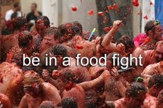 I want to go to the tomato food fight in Europe one of these years. ~HH