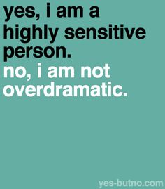 Highly sensitive people may come across as dramatic.  It's NOT the same thing.