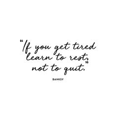 """If you get tired, learn to rest, not to quit."" -- Banksy"