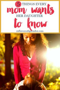 All of our children are unique and one thing that works for one may not work for the other. Yet there are five things every mom wants her daughter to know. Click...