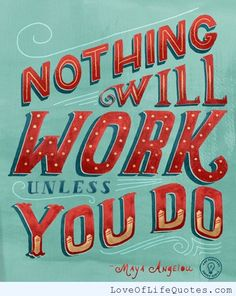 Maya Angelou - Nothing will work unless you do - http://www.loveoflifequotes.com/motivational/maya-angelou-nothing-will-work-unless-you-do/