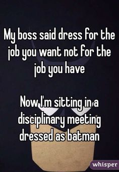 My boss said dress for the job you want not for the job you have  Now I'm sitting in a disciplinary meeting dressed as batman