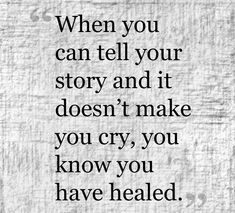 When you can tell your story and it doesn't make you cry you know you have healed