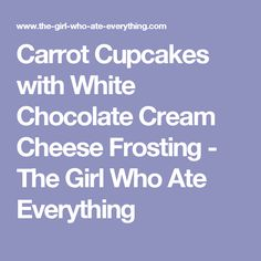 Carrot Cupcakes with White Chocolate Cream Cheese Frosting - The Girl Who Ate Everything