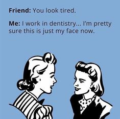 Dentaltown - Friend: You look tired. Me: I work in dentistry.I'm pretty sure this is just my face now. Dental Assistant Humor, Dental Hygiene School, Dental Hygienist, Nurse Humor, Dental Humour, Dental Quotes, Dental World, Dental Life, Dental Art