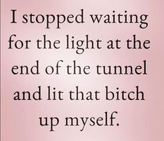 Inspirational work hard quotes : QUOTATION – Image : Quotes Of the day – Description I stopped waiting for the light at the end of the tunnel and I lit that bitch up myself. Quotes To Live By, Me Quotes, Motivational Quotes, Funny Quotes, Inspirational Quotes, Random Quotes, Sarcastic Quotes, Hard Work Quotes, Work Hard